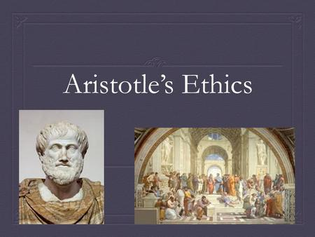 Aristotle's Ethics. Aristotle  Lived from 384-322 BCE  One of the greatest philosophers of Ancient Greece  Student of Plato  Tutor to Alexander the.