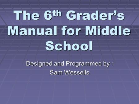 The 6th Grader's Manual for Middle School Designed and Programmed by : Sam Wessells.