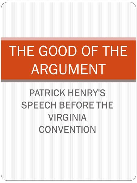 PATRICK HENRY'S SPEECH BEFORE THE VIRGINIA CONVENTION THE GOOD OF THE ARGUMENT.