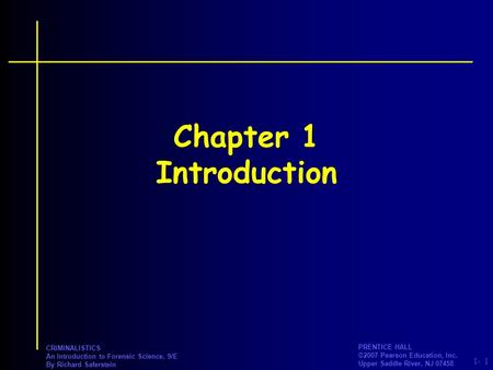 PRENTICE HALL ©2007 Pearson Education, Inc. Upper Saddle River, NJ 07458 1- CRIMINALISTICS An Introduction to Forensic Science, 9/E By Richard Saferstein.