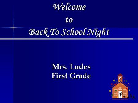 Welcome to Back To School Night Mrs. Ludes First Grade.