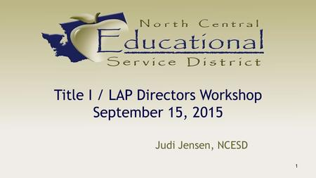 Title I / LAP Directors Workshop September 15, 2015 Judi Jensen, NCESD 1.