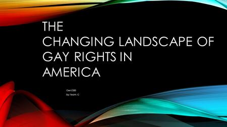 THE CHANGING LANDSCAPE OF GAY RIGHTS IN AMERICA Gen/200 By: Team C.