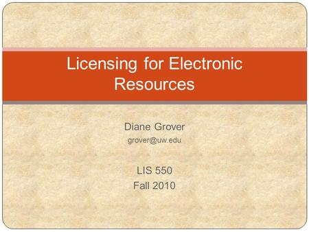 Diane Grover LIS 550 Fall 2010 Licensing for Electronic Resources.