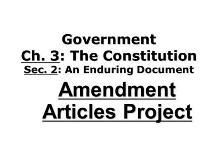 Government Ch. 3: The Constitution Sec. 2: An Enduring Document Amendment Articles Project.