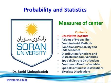 Www.soran.edu.iq Probability and Statistics Dr. Saeid Moloudzadeh Measures of center 1 Contents Descriptive Statistics Axioms of Probability Combinatorial.
