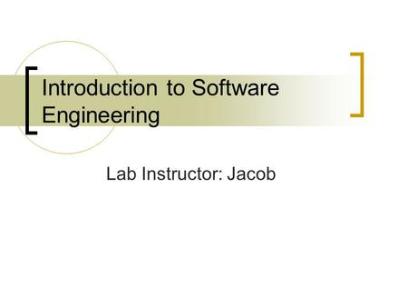 Introduction to Software Engineering Lab Instructor: Jacob.