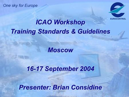 ICAO Workshop Training Standards & Guidelines Moscow 16-17 September 2004 Presenter: Brian Considine.