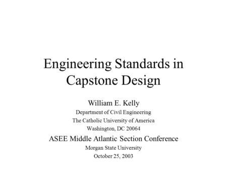 Engineering Standards in Capstone Design William E. Kelly Department of Civil Engineering The Catholic University of America Washington, DC 20064 ASEE.