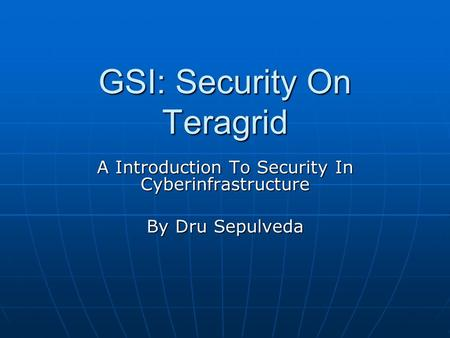 GSI: Security On Teragrid A Introduction To Security In Cyberinfrastructure By Dru Sepulveda.