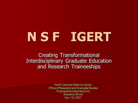 N S F IGERT Creating Transformational Interdisciplinary Graduate Education and Research Traineeships North Carolina State University Office of Research.