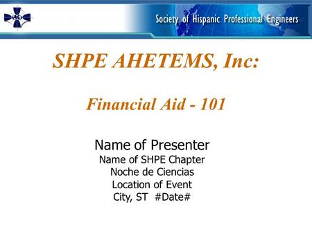 SHPE AHETEMS, Inc: Financial Aid - 101 Name of Presenter Name of SHPE Chapter Noche de Ciencias Location of Event City, ST #Date#