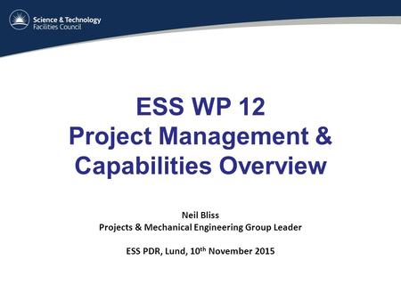 ESS WP 12 Project Management & Capabilities Overview Neil Bliss Projects & Mechanical Engineering Group Leader ESS PDR, Lund, 10 th November 2015.