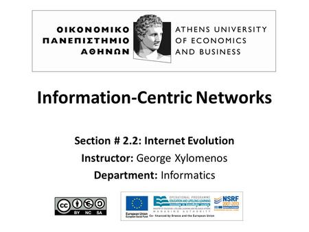 Information-Centric Networks Section # 2.2: Internet Evolution Instructor: George Xylomenos Department: Informatics.