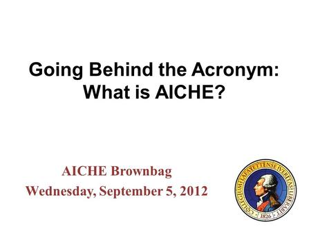 Going Behind the Acronym: What is AICHE? AICHE Brownbag Wednesday, September 5, 2012.