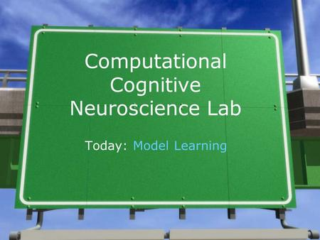 Computational Cognitive Neuroscience Lab Today: Model Learning.