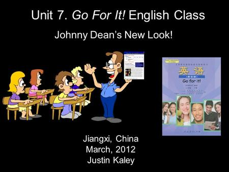 Jiangxi, China March, 2012 Justin Kaley Unit 7. Go For It! English Class Johnny Dean's New Look!