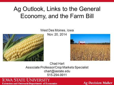 Extension and Outreach/Department of Economics Ag Outlook, Links to the General Economy, and the Farm Bill West Des Moines, Iowa Nov. 20, 2014 Chad Hart.