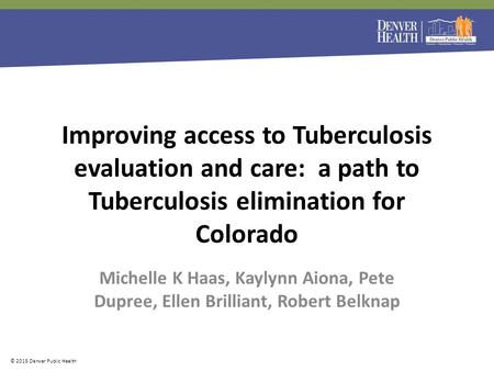 More information © 2015 Denver Public Health Michelle K Haas, Kaylynn Aiona, Pete Dupree, Ellen Brilliant, Robert Belknap Improving access to Tuberculosis.