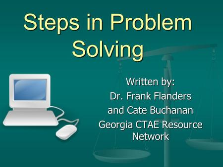 Steps in Problem Solving Written by: Dr. Frank Flanders and Cate Buchanan Georgia CTAE Resource Network.