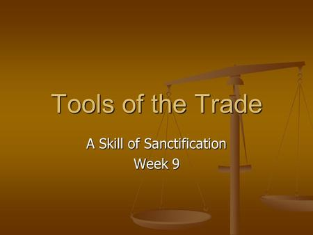 Tools of the Trade A Skill of Sanctification Week 9.