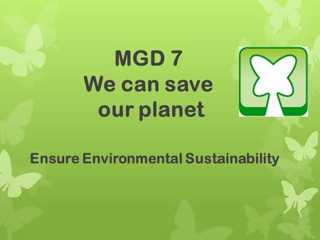 MGD 7 We can save our planet Ensure Environmental Sustainability.