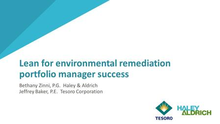 Lean for environmental remediation portfolio manager success Bethany Zinni, P.G. Haley & Aldrich Jeffrey Baker, P.E. Tesoro Corporation 1.
