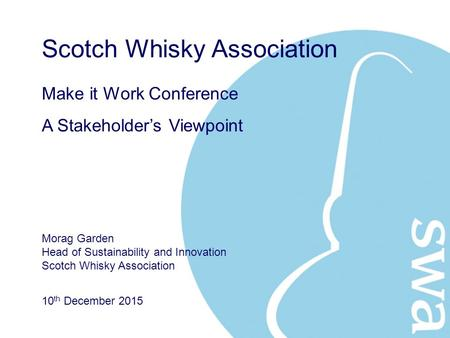 10 th December 2015 Make it Work Conference A Stakeholder's Viewpoint Scotch Whisky Association Morag Garden Head of Sustainability and Innovation Scotch.