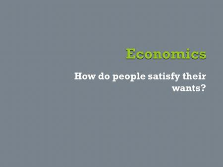 How do people satisfy their wants?.  What do you think you will learn about in economics?