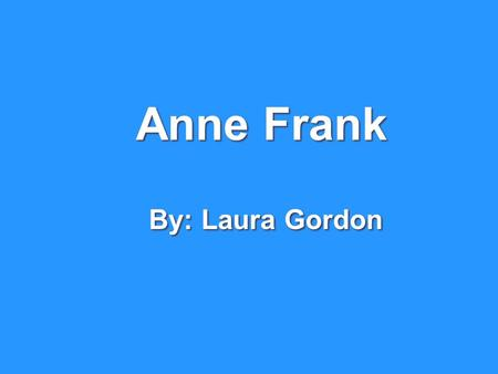 Anne Frank By: Laura Gordon. Anne Frank was born on June 12, 1929, in Frankfurt, Germany. Anne had a sister named Margot. Her mom and dad were Edith and.