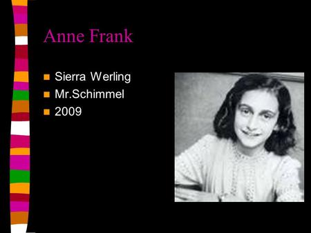 Anne Frank Sierra Werling Mr.Schimmel 2009 Things you should know Anne Frank was born in 1929 in Frankfurt Germany. She dies in march of 1945 at the.