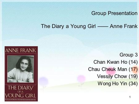 1 Group Presentation The Diary a Young Girl —— Anne Frank Group 3 Chan Kwan Ho (14) Chau Cheuk Man (17) Vessily Chow (19) Wong Ho Yin (34)