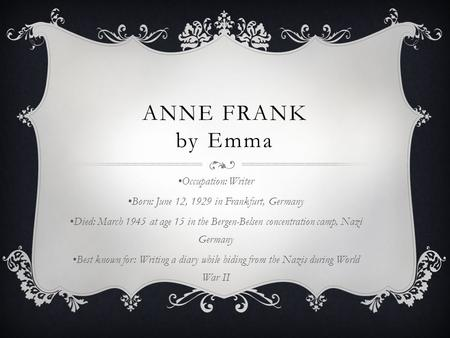ANNE FRANK by Emma Occupation: Writer Born: June 12, 1929 in Frankfurt, Germany Died: March 1945 at age 15 in the Bergen-Belsen concentration camp, Nazi.
