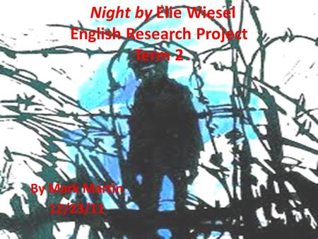 Night by Elie Wiesel English Research Project Term 2 By Mark Martin 12/23/11.
