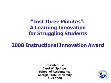 """Just Three Minutes"": A Learning Innovation for Struggling Students 2008 Instructional Innovation Award Presented By: Carol W. Springer School of Accountancy."