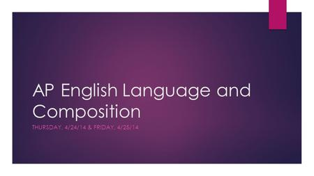 AP English Language and Composition THURSDAY, 4/24/14 & FRIDAY, 4/25/14.