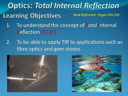 1.To understand the concept of Total Internal Reflection (T.I.R.) 2.To be able to apply TIR to applications such as fibre optics and gem stones Book Reference.