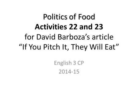 "Politics of Food Politics of Food Activities 22 and 23 for David Barboza's article ""If You Pitch It, They Will Eat"" English 3 CP 2014-15."
