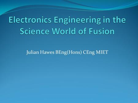 Julian Hawes BEng(Hons) CEng MIET. A brief Description of Fusion The method of creating electricity by using the energy created by fusing atoms together.