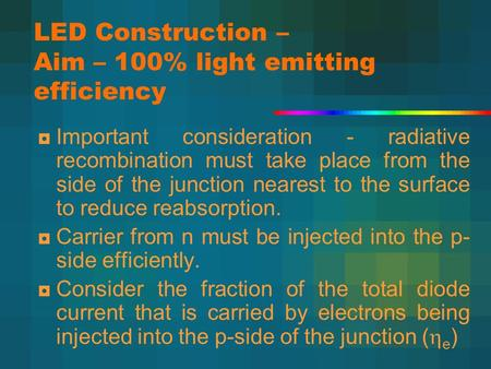 LED Construction – Aim – 100% light emitting efficiency ◘Important consideration - radiative recombination must take place from the side of the junction.