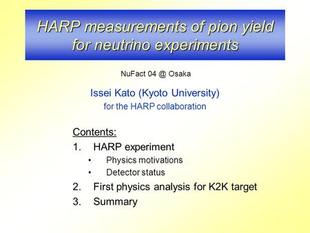 HARP measurements of pion yield for neutrino experiments Issei Kato (Kyoto University) for the HARP collaboration Contents: 1.HARP experiment Physics motivations.
