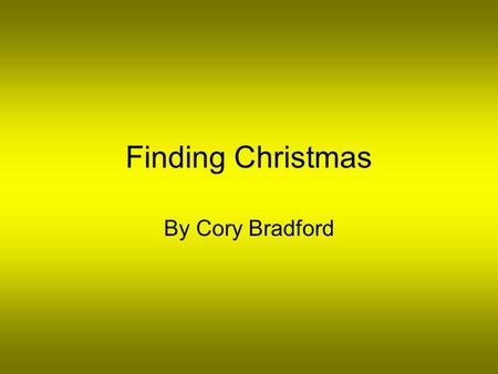 Finding Christmas By Cory Bradford. Quincy loved the winter time. It was his favorite time of the year. He especially loved Christmas. He was a very selfish.