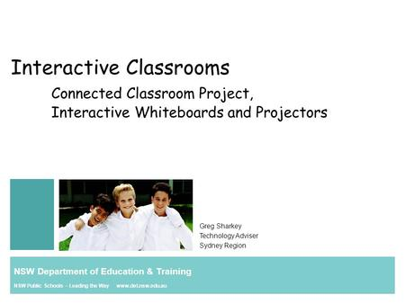 Interactive Classrooms Connected Classroom Project, Interactive Whiteboards and Projectors Greg Sharkey Technology Adviser Sydney Region NSW Department.