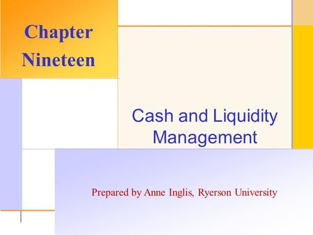© 2003 The McGraw-Hill Companies, Inc. All rights reserved. Prepared by Anne Inglis, Ryerson University Cash and Liquidity Management Chapter Nineteen.