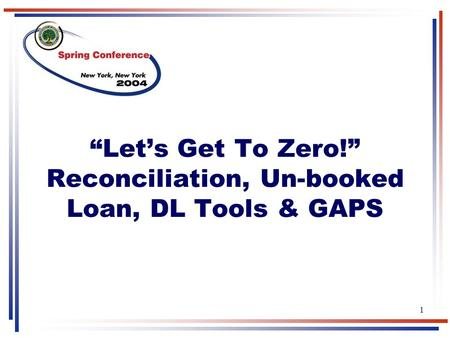 "1 ""Let's Get To Zero!"" Reconciliation, Un-booked Loan, DL Tools & GAPS."