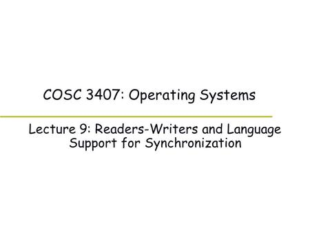 COSC 3407: Operating Systems Lecture 9: Readers-Writers and Language Support for Synchronization.