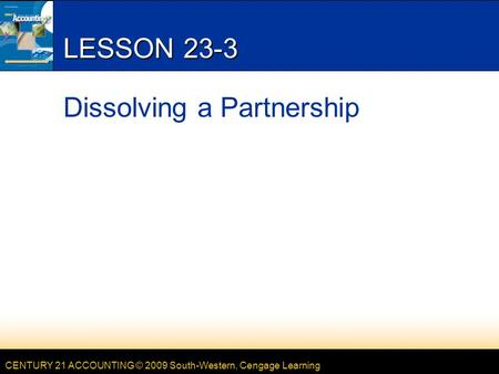 CENTURY 21 ACCOUNTING © 2009 South-Western, Cengage Learning LESSON 23-3 Dissolving a Partnership.