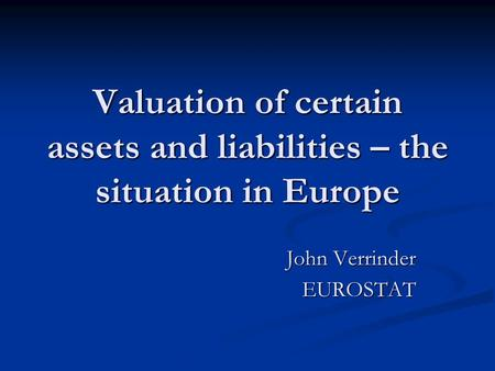 Valuation of certain assets and liabilities – the situation in Europe John Verrinder EUROSTAT.
