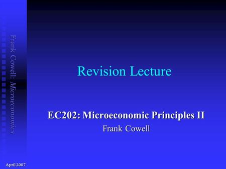 Frank Cowell: Microeconomics Revision Lecture EC202: Microeconomic Principles II Frank Cowell April 2007.