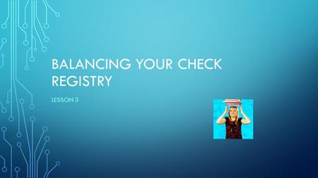 "BALANCING YOUR CHECK REGISTRY LESSON 3. SHORT CLASS DISCUSSION… What does it mean to ""balance"" something?? ______________________________________________________________."